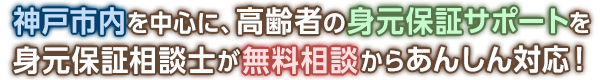 神戸市内を中心に、高齢者の身元保証サポートを身元保証相談士が無料相談からあんしん対応!
